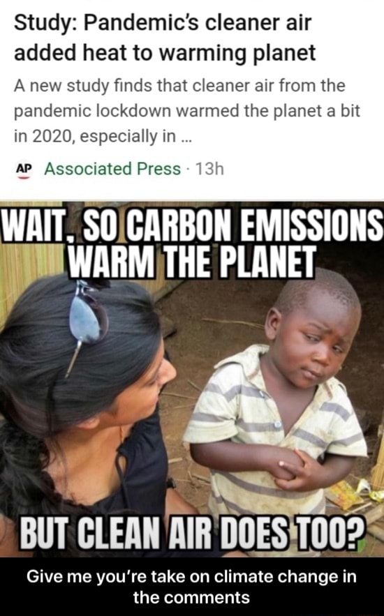 Study Pandemic's cleaner air added heat to warming planet A new study finds that cleaner air from the pandemic lockdown warmed the planet a bit in 2020, especially in ap Associated Press  WAIT. SO CARBON EMISSIONS PLANET BUT CLEAN AIR Give me you're take on climate change in the comments  Give me you're take on climate change in the comments memes