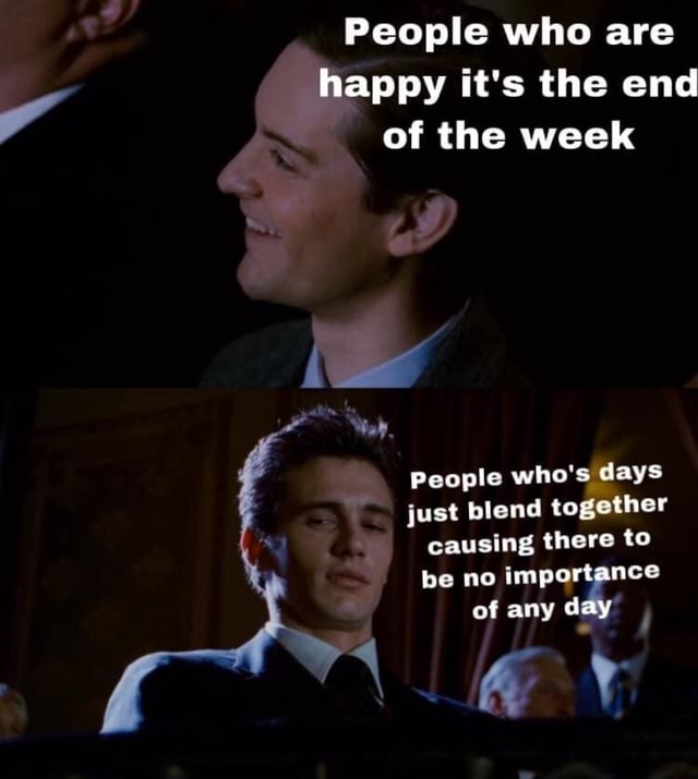 People who are happy it's the end of the week People who's days just blend together causing there to be no importance of any d memes