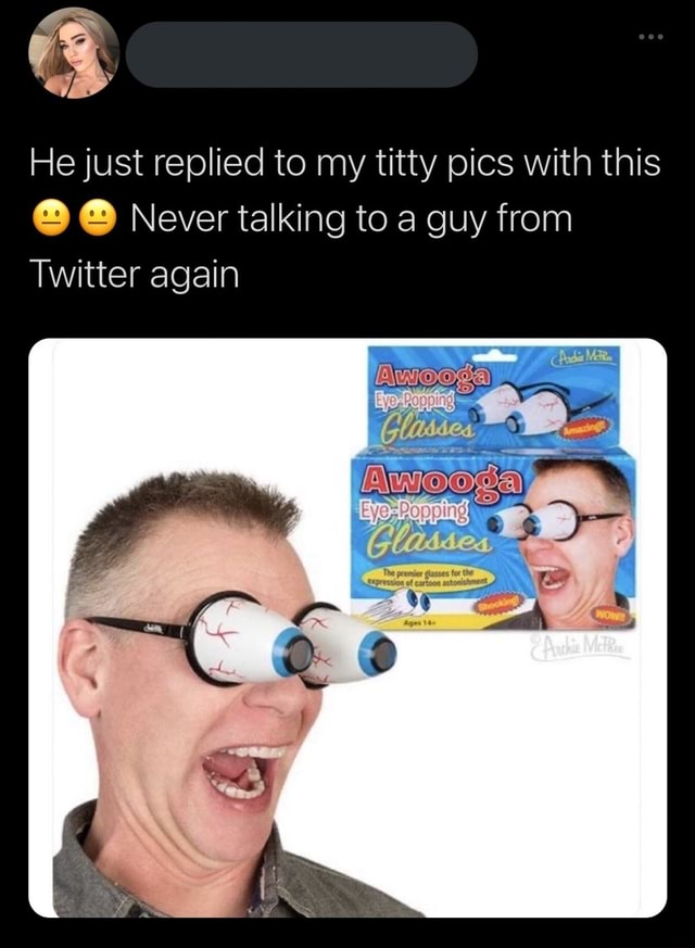 He just replied to my titty pics with this Never talking to a guy from Twitter again memes