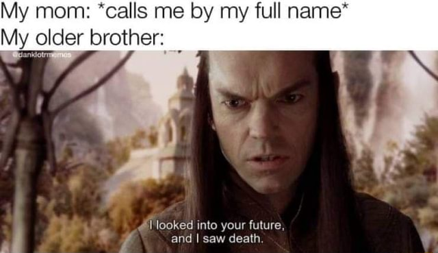 My mom *calls me by my full name* My older brother looked into your future, al and I saw death memes