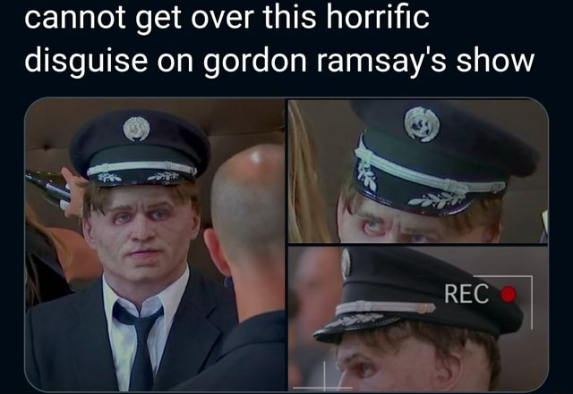 Cannot get over this horrific disguise on gordon ramsay's show memes