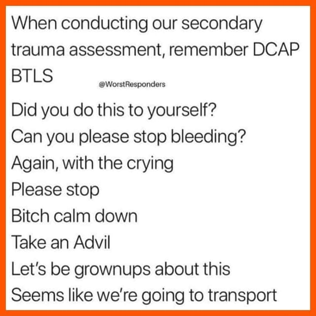 When conducting our secondary trauma assessment, remember DCAP BTLS WorstResponders Did you do this to yourself Can you please stop bleeding Again, with the crying Please stop Bitch calm down Take an Advil Let's be grownups about this Seems like we're going to transport meme