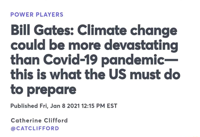 POWER PLAYERS Bill Gates Climate change could be more devastating than Covid 19 pandemic this is what the US must do to prepare Pulslished Fri, Jan 2021 PM EST Catherine Clifford CATCLIFFORD memes