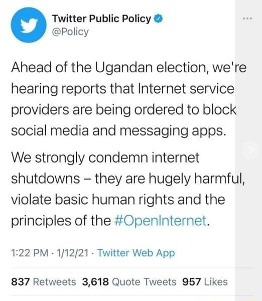 Twitter Public Policy Policy Ahead of the Ugandan election, we're hearing reports that Internet service providers are being ordered to block social media and messaging apps. We strongly condemn internet shutdowns they are hugely harmful, violate basic human rights and the principles of the Openinternet. 22 Quote Tweets Likes memes