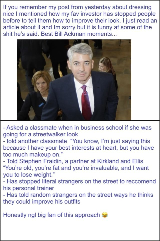 If you remember my post from yesterday about dressing nice I mentioned how my fav investor has stopped people before to tell them how to improve their look. I just read an article about it and Im sorry but it is funny af some of the shit he's said. Best Bill Ackman moments Asked a classmate when in business school if she was going for a streetwalker look told another classmate You know, I'm just saying this because I have your best interests at heart, but you have too much makeup on. Told Stephen Fraidin, a partner at Kirkland and Ellis You're old, you're fat and you're invaluable, and I want you to lose weight. Has stopped literal strangers on the street to reccomend his personal trainer Has told random strangers on the street ways he thinks they could improve his outfits Honestly ngl big