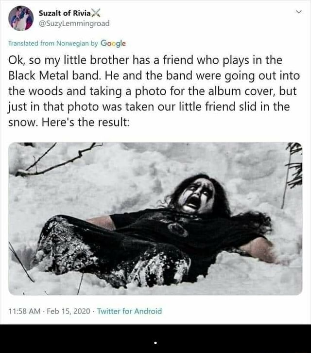 Suzalt of Rivia emmingroai anslated from Norwegian by Google Ok, so my little brother has a friend who plays in the Black Metal band. He and the band were going out into the woods and taking a photo for the album cover, but just in that photo was taken our little friend slid in the snow. Here's the result AM 2020 meme