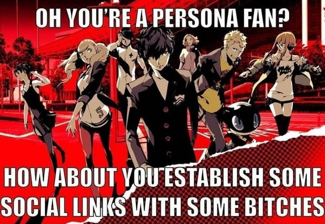 OH YOU'RE RE A PERSONA FAN I I HOW ABOUT YOU ESTABLISH SOME SOCIAL LINKS WITH SOME BITCHES memes
