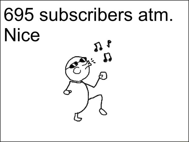 695 subscribers atm. Nice nf memes