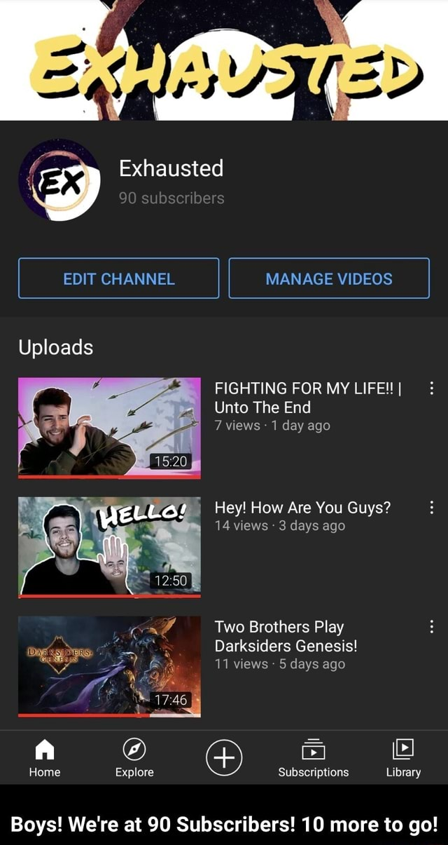 Exhausted 90 subscribers I EDIT CHANNEL I MANAGE I Uploads FIGHTING FOR MY LIFE I I I Unto The End 7 views 1 day ago Hey How Are You Guys 14 views 3 days ago Two Brothers Play Darksiders Genesis 11 views  5 days ago Home Explore Subscriptions Library Boys We're at 90 Subscribers 10 more to go  Boys We're at 90 Subscribers 10 more to go memes