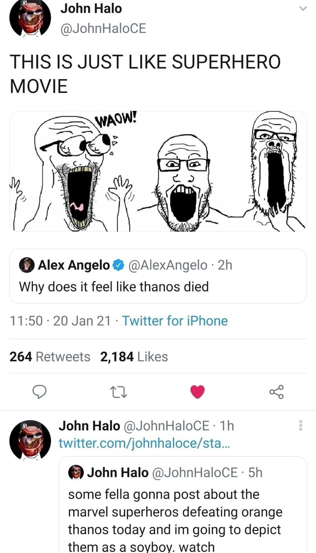John Halo THIS IS JUST LIKE SUPERHERO MOVIE  Alex Angelo  AlexAngelo Why does it feel like thanos died  20 Jan 21  Twitter for iPhone John Halo JohnHaloCE th  John Halo JohnHaloCE Sh some fella gonna post about the marvel superheros defeating orange thanos today and in going to depict them as a sovbov. watch memes
