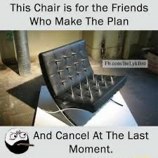 This Chair is for the Friends Who Make The Plan nd Cancel At The Last Moment meme