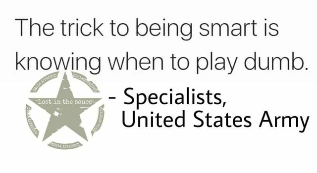 The trick to being smart is knowing when to play dumb. Specialists, United States Army memes
