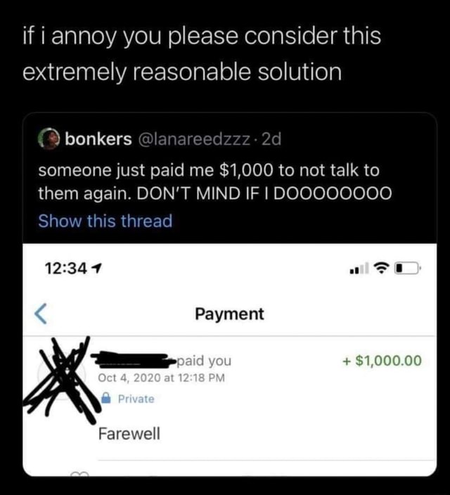 If i annoy you please consider this extremely reasonable solution bonkers lanareedzzz someone just paid me $1,000 to not talk to them again. DON'T MIND IF I DOOOOOO0O Show this thread  Payment you $1,000.00 4, 2020 at 12.18 vat Farewell memes