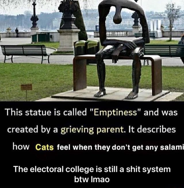 This statue is called Emptiness and was created by a grieving parent. It describes how Cats feel when they do not get any salami The electoral college is still a shit system btw Imao  The electoral college is still a shit system btw lmao memes