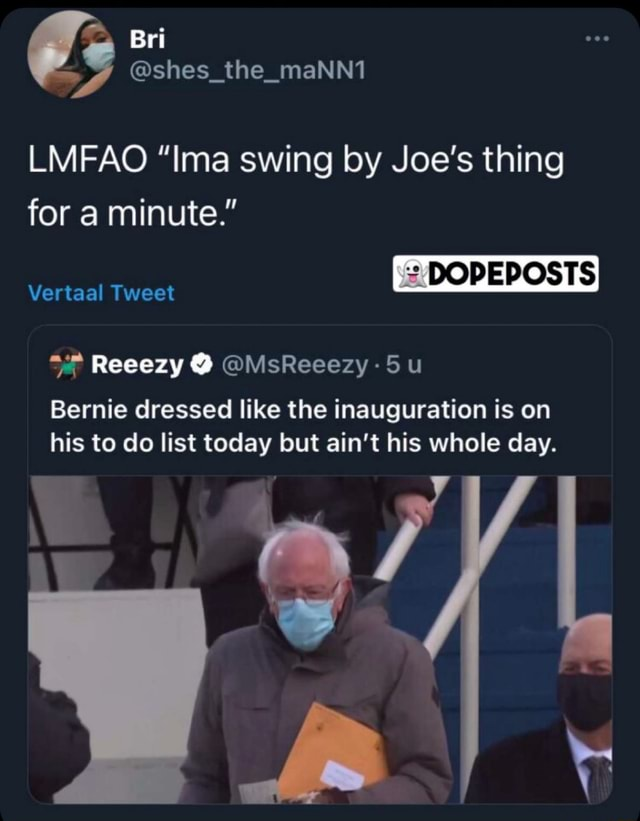 LMFAO Ima swing by Joe's thing for a minute. DOPEPOSTS Vertaal Tweet Bernie dressed like the inauguration is on his to do list today but ain't his whole day memes