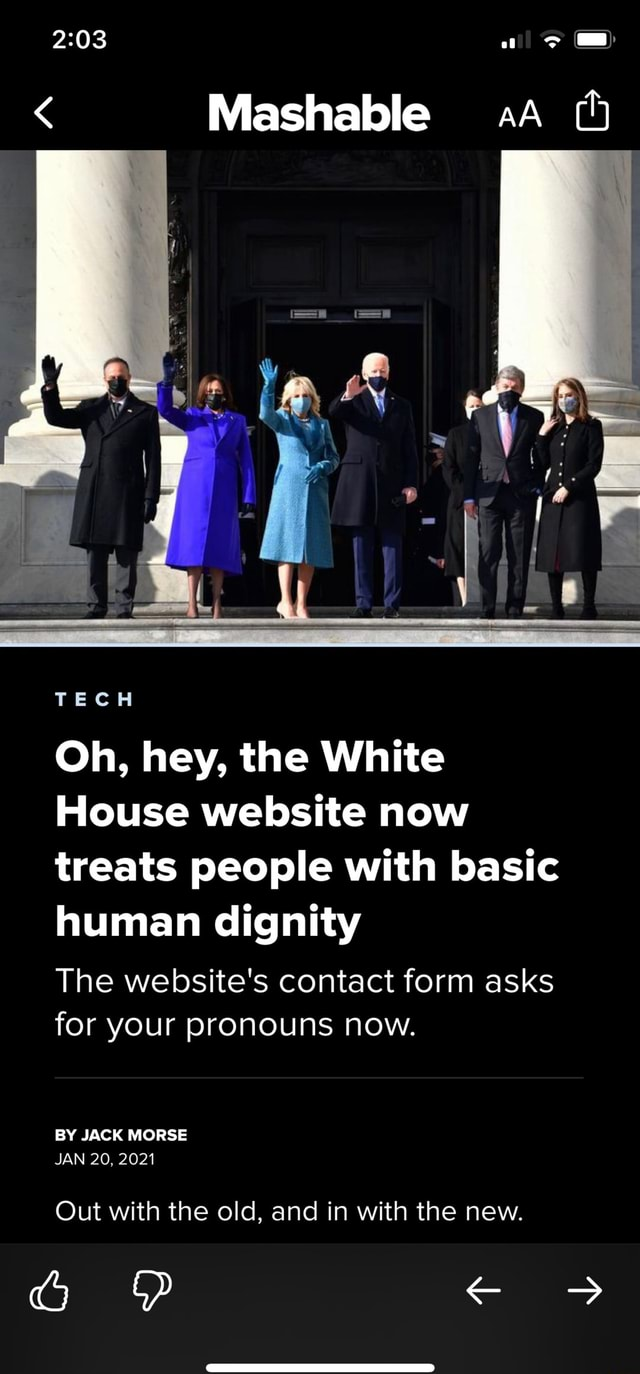 Mashable TECH Oh, hey, the White House website now treats people with basic human dignity The website's contact form asks for your pronouns now. BY JACK MORSE JAN 20, 2021 Out with the old, and in with the new. PP memes