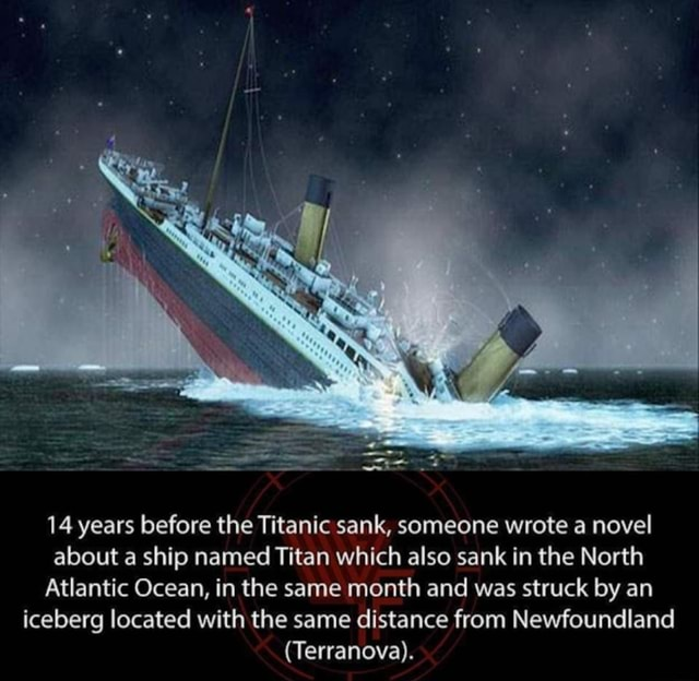 14 years before the Titanic sank, someone wrote a novel about a ship named Titan which also sank in the North Atlantic Ocean, in the same month and was struck by an iceberg located with the same distance from Newfoundland Terranova memes