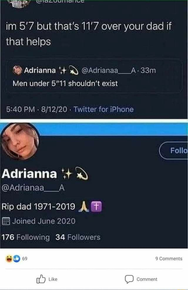Im 5'7 but that's 11'7 over your dad if that helps Adrianna Adrianaa A Men under 5'11 shouldn't exist PM  Twitter for iPhone Follo Adrianna Adrianaa A Rip dad 1971 2019 Joined June 2020 176 Following 34 Followers SO Comment comment memes