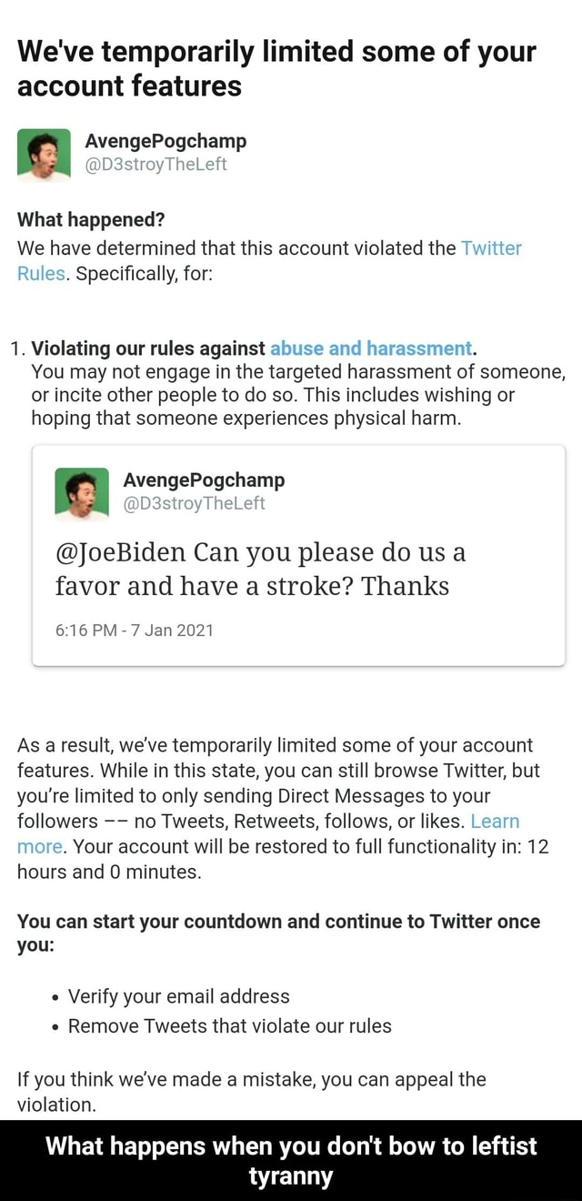 We've temporarily limited some of your account features AvengePogchamp D3stroyTheLeft What happened We have determined that this account violated the Twitter Rules. Specifically, for 1. Violating our rules against abuse and harassment. You may not engage in the targeted harassment of someone, or incite other people to do so. This includes wishing or hoping that someone experiences physical harm. JoeBiden Can you please do us a favor and have a stroke Thanks PM 7 Jan 2021 As a result, we've temporarily limited some of your account features. While in this state, you can still browse Twitter, but you're limited to only sending Direct Messages to your followers no Tweets, Retweets, follows, or likes. Learn more. Your account will be restored to full functionality in 12 hours and minutes. You c