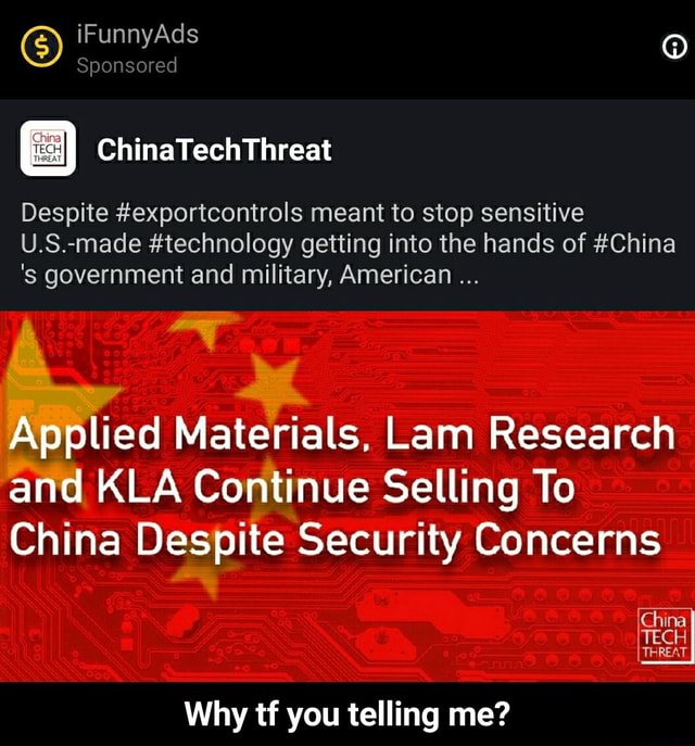 IFunnyAds Sponsored ChinaTechThreat Despite exportcontrols meant to stop sensitive U.S. made technology getting into the hands of China government and military, American Applied Materials, Lam Research and KLA Continue Selling To China Despite Security Concerns China TECH THREAT Why tf you telling me Why tf you telling me memes