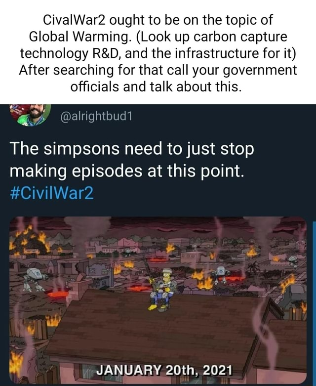 CivalWar2 ought to be on the topic of Global Warming. Look up carbon capture technology and the infrastructure for it After searching for that call your government officials and talk about this. The simpsons need to just stop making episodes at this point. CivilWar2 JANUARY 20th, 2021 Re memes