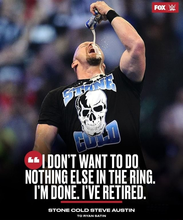 DON'T WANT TODO NOTHING ELSE IN THE RING. M DONE. I'VE RETIRED, STONE COLD STEVE AUSTIN TO RYAN SATIN memes