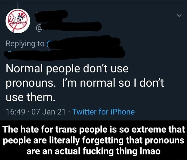 Replying to Normal people do not use pronouns. I'm normal so do not use them. 07 Jan 21 Twitter for iPhone The hate for trans people is so extreme that people are literally forgetting that pronouns are an actual fucking thing Imao The hate for trans people is so extreme that people are literally forgetting that pronouns are an actual fucking thing lmao memes