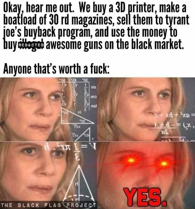 Hoa hear me of 30 out. rd We buy a magazines, printer, make a tyrant boatload of 30 rd magazines, sell them to tyrant oe's buyback program, and use the money to uy ckeged awesome guns on the black market. Anyone that's worth a fuck te hte al THE BLACK memes