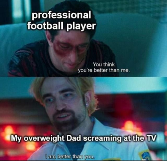Professional football player You think you're better than me. My overweight Dad screaming at the TY better meme