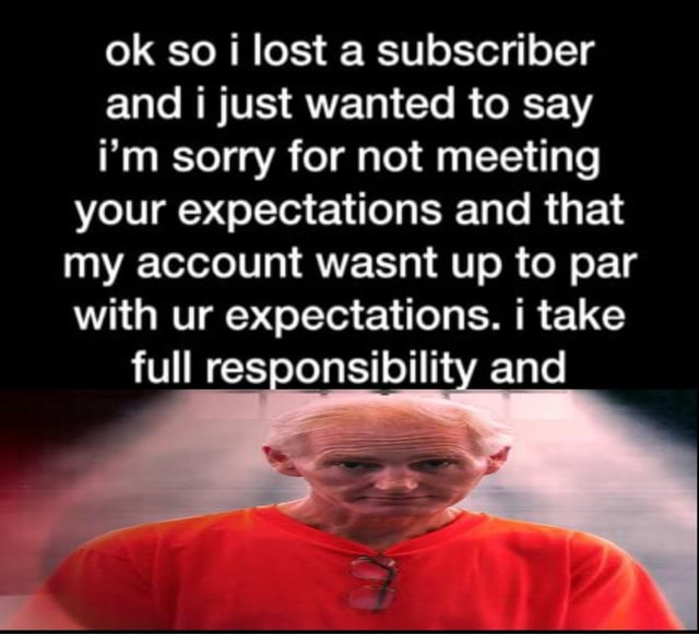 Ok so lost a subscriber and just wanted to say i'm sorry for not meeting your expectations and that my account wasnt up to par with ur expectations. take full responsibility and memes