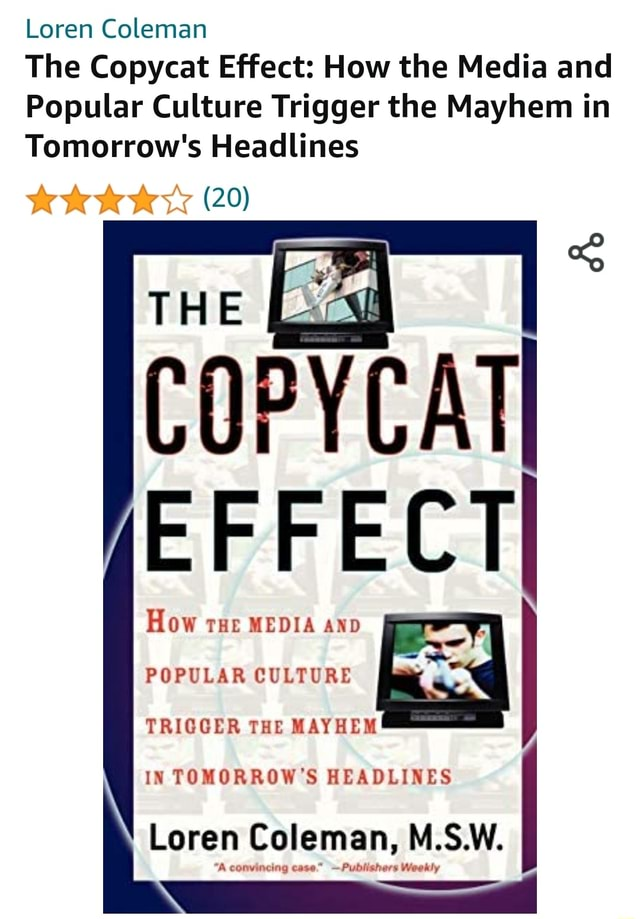 Loren Coleman The Copycat Effect How the Media and Popular Culture Trigger the Mayhem in Tomorrow's Headlines 20 THE COPYCATI EFFECTI How rue MEDIA AND POPULAR CULTURE TRIGGER THE MAYHEM IN TOMORROW'S HEADLINES Loren Coleman, M.S.W. A convincing case. Publishers Weekly memes