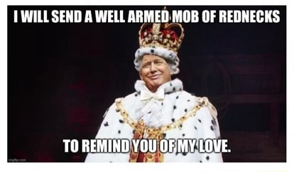 WILL SEND A WELL ARMED MOB OF REDNECKS y, TO REMIND YOU OF MY LOVE memes