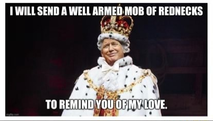 WILL SEND WELL ARMED MOB OF REDNECKS TO REMIND YOU OF MY LOVE meme