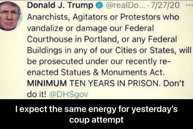 Donald J. Trump realDo Anarchists, Agitators or Protestors who vandalize or damage our Federal Courthouse in Portland, or any Federal Buildings in any of our Cities or States, will be prosecuted under our recently re enacted Statues and Monuments Act. MINIMUM TEN YEARS IN PRISON. Do not do it DH expect the same energy for yesterday's coup attempt I expect the same energy for yesterday's coup attempt memes