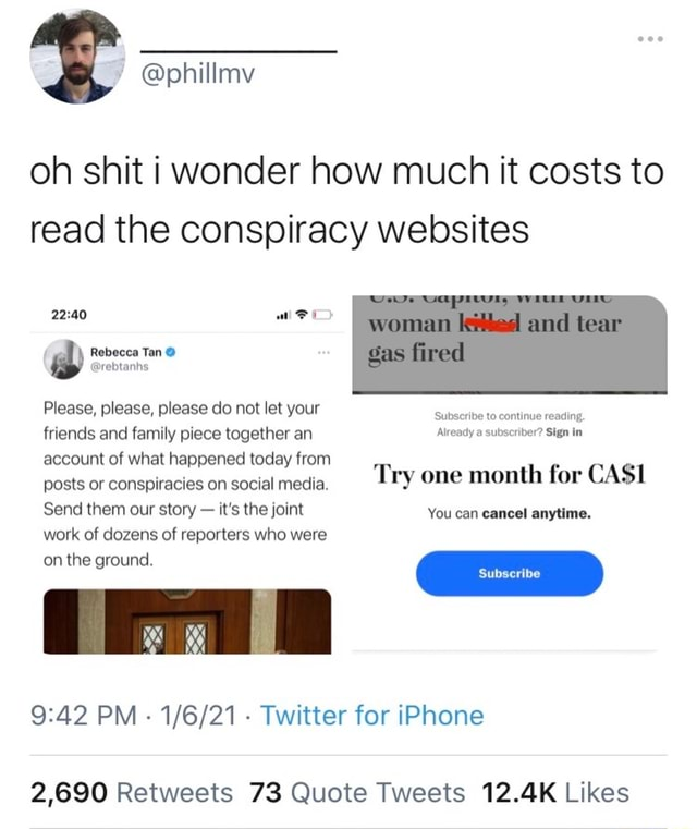 Oh shit i wonder how much it costs to read the conspiracy websites Rebecca Tan Please, please, please do not let your friends and family piece together an Sign account of what happened today from posts or conspiracies on social media. Send them our story it's the joint work of dozens of reporters who were on the ground. amd tear Gas fired Subscribe to continue reading. Already a subscriber Sign in Try one month for CASI You can cancel anytime. Subscribe PM  Twitter for iPhone memes