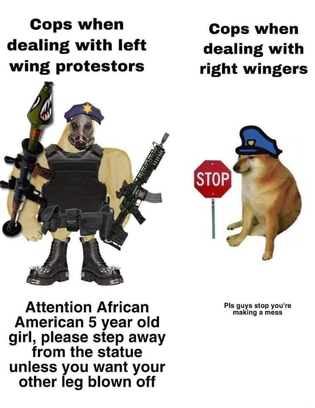 Cops when Cops when dealing with left dealing with wing protestors right wingers Attention African guys stop yours American 5 year old girl, please step away from the statue unless you want your other leg blown off memes