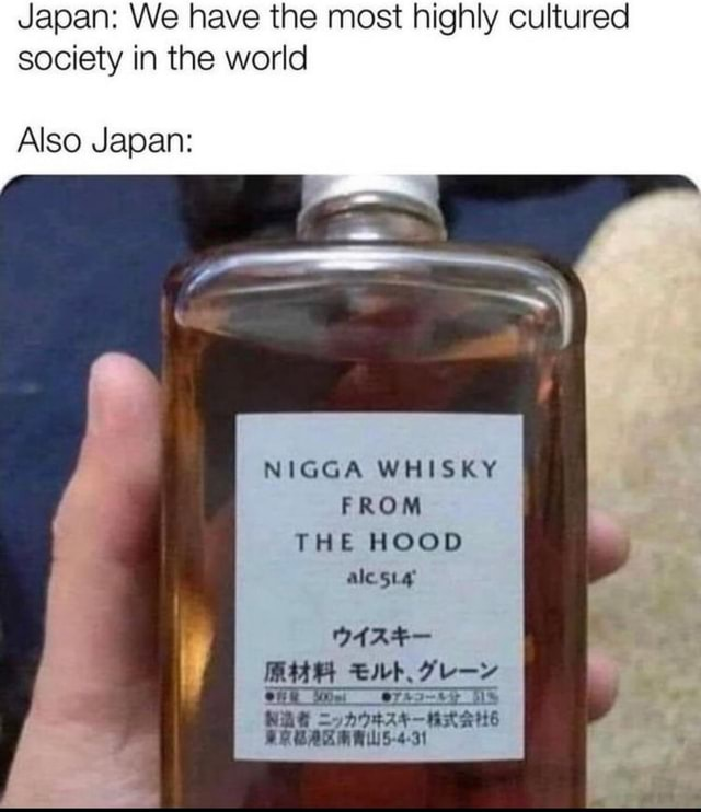 Japan We have the most highly cultured society in the world Also Japan NIGGA WHISKY FROM THE HOOD ak sig MAH Eb HE WAG oAVFAS NRAUE memes