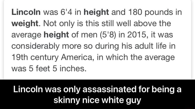 Lincoln was 6'4 in height and 180 pounds in weight. Not only is this still well above the average height of men 5'8 in 2015, it was considerably more so during his adult life in 19th century America, in which the average was 5 feet 5 inches. Lincoln was only assassinated for being a skinny nice white guy Lincoln was only assassinated for being a skinny nice white guy memes