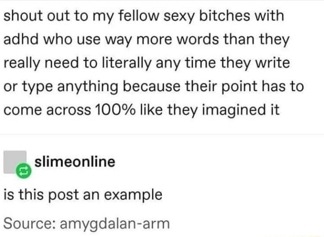 Shout out to my fellow sexy bitches with adhd who use way more words than they really need to literally any time they write or type anything because their point has to come across 100% like they imagined it slimeonline is this post an example Source amygdalan arm memes