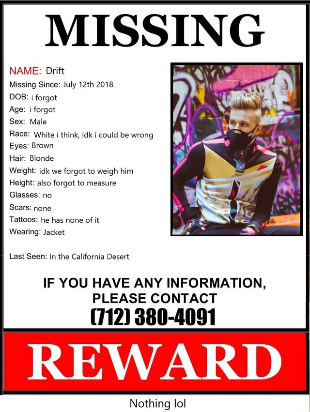 MISSING NAME Drift Missing Since July 12th 2018 DOB forgot Age forgot Sex Male Race White think, idk could be wrong Eyes Brown Hair Blonde Weight idk we forgot to weigh him Height also forgot to measure Glasses no Scars none Tattoos he has none of it Wearing Jacket Last Seen In the California Desert IF YOU HAVE ANY INFORMATION, PLEASE CONTACT 712 380 4091 REWARD Alathinn In meme