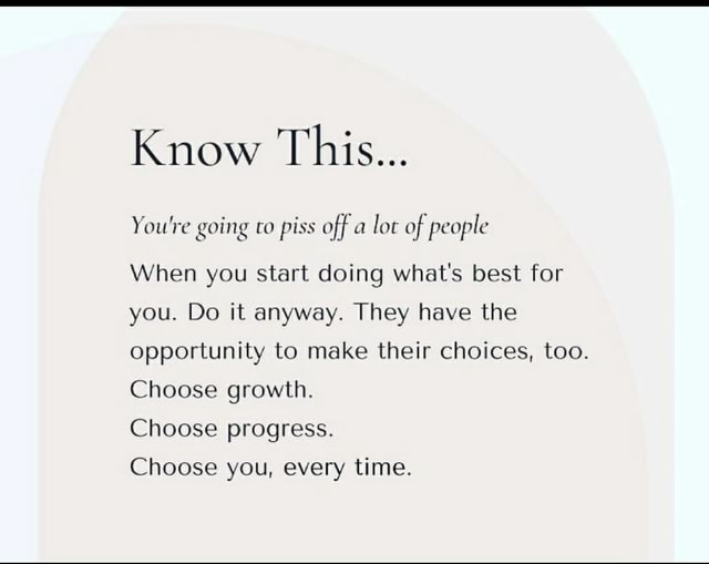 Know This You're going to piss off a lot of people When you start doing what's best for you. Do it anyway. They have the opportunity to make their choices, too. Choose growth. Choose progress. Choose you, every time meme