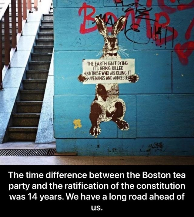 THE EARTH ISN'T DYING iTS BEING KILLED AND THRE WHO an artss The time difference between the Boston tea party and the ratification of the constitution was 14 years. We have a long road ahead of us. The time difference between the Boston tea party and the ratification of the constitution was 14 years. We have a long road ahead of us meme