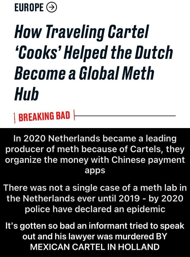 EUROPE G How Traveling Cartel Cooks Helped the Dutch Become a Global Meth Hub I BREAKING BAD In 2020 Netherlands became a leading producer of meth because of Cartels, they organize the money with Chinese payment apps There was not a single case of a meth lab in the Netherlands ever until 2019 by 2020 police have declared an epidemic It's gotten so bad an informant tried to speak out and his lawyer was murdered BY MEXICAN CARTEL IN HOLLAND It's gotten so bad an informant tried to speak out and his lawyer was murdered BY MEXICAN CARTEL IN HOLLAND memes