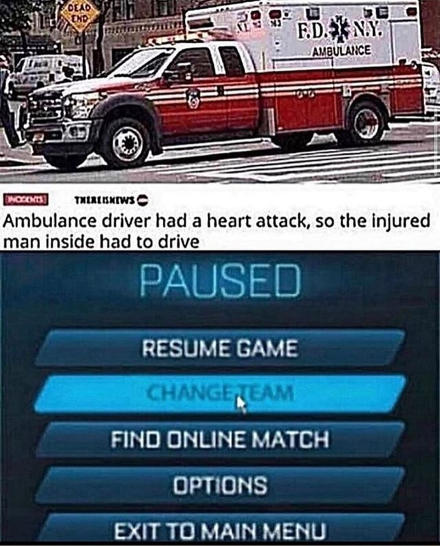 Ambulance driver had a heart attack, so the injured man inside had to drive PAUSED RESUME GAME FIND ONLINE MATCH OPTIONS EXIT TO MAIN MENU memes