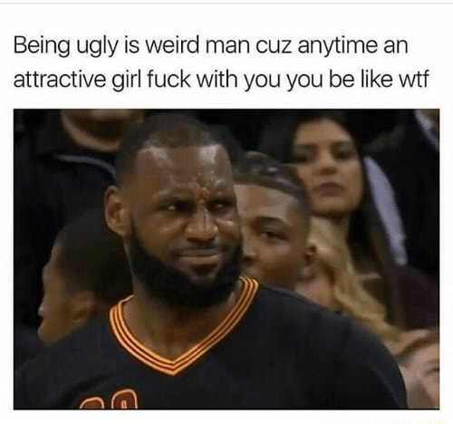 Being ugly is weird man cuz anytime an attractive girl fuck with you you be like wit memes