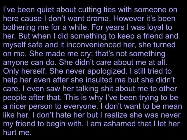 I've been quiet about cutting ties with someone on here cause I do not want drama. However it's been bothering me for a while. For years I was loyal to her. But when I did something to keep a friend and myself safe and it inconvenienced her, she turned on me. She made me cry that's not something anyone can do. She didn't care about me at all. Only herself. She never apologized. I still tried to help her even after she insulted me but she didn't care. I even saw her talking shit about me to other people after that. This is why I've been trying to be a nicer person to everyone. I do not want to be mean like her. I do not hate her but I realize she was never my friend to begin with. I am ashamed that I let her hurt me memes