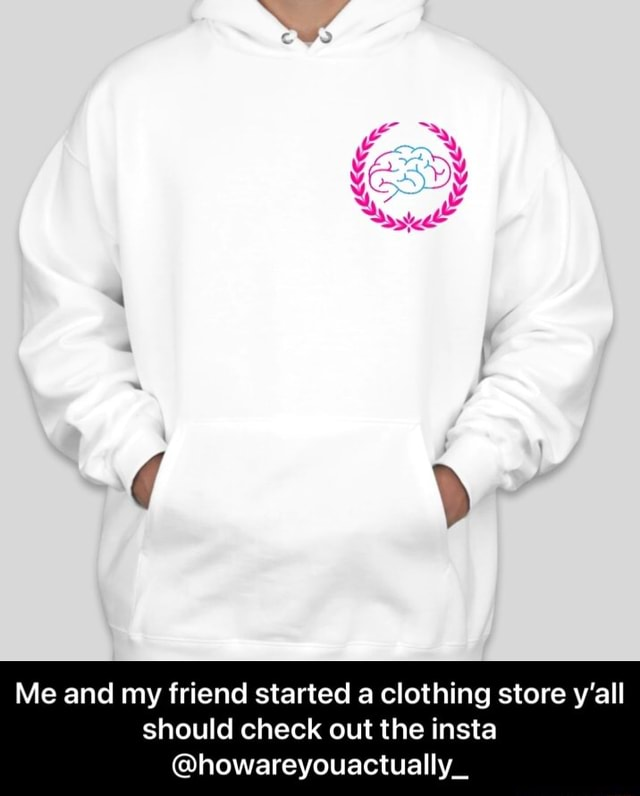 Me DY Me and my friend started a clothing store y'all should check out the insta howareyouactually Me and my friend started a clothing store y'all should check out the insta howareyouactually memes