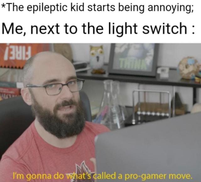 *The epileptic kid starts being annoying Me, next to the light switch ie I'm gonna do wWhat's called a pro gamer move memes
