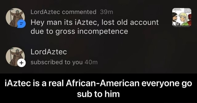 Ia Hey man its iAztec, lost old account due to gross incompetence LordAztec subscribed to you iAztec is a real African American everyone go sub to him iAztec is a real African American everyone go sub to him meme