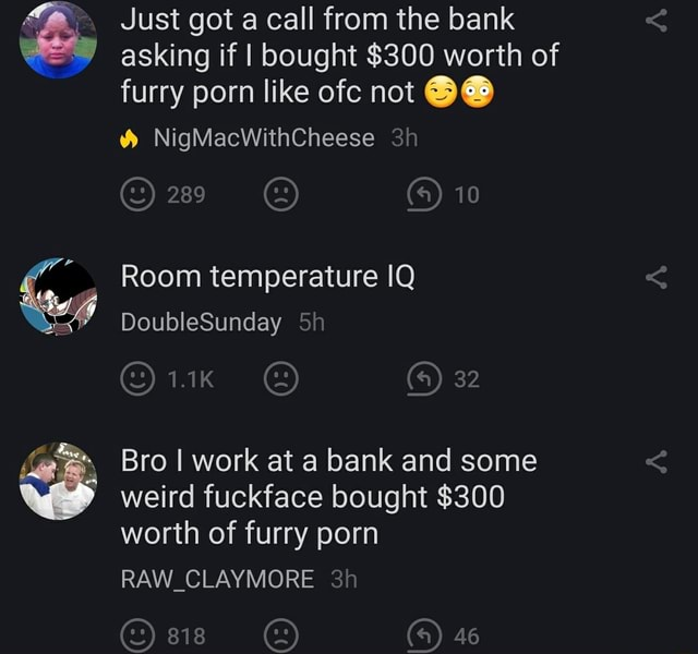 Just got a call from the bank asking if I bought $300 worth of furry porn like ofc not NigMacWithCheese 10 Room temperature IQ DoubleSunday 5 32 Bro I work at a bank and some weird fuckface bought $300 worth of furry porn RAW CLAYMORE 3 46 memes